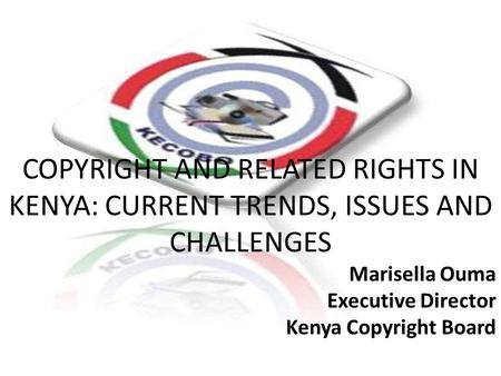 Marisella Ouma Executive Director Kenya Copyright Board COPYRIGHT AND RELATED RIGHTS IN KENYA: CURRENT TRENDS, ISSUES AND CHALLENGES Marisella Ouma Executive.