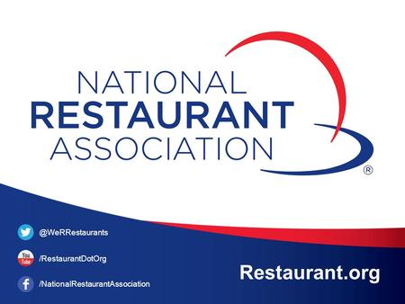 Restaurant.org @WeRRestaurants /RestaurantDotOrg /NationalRestaurantAssociation.
