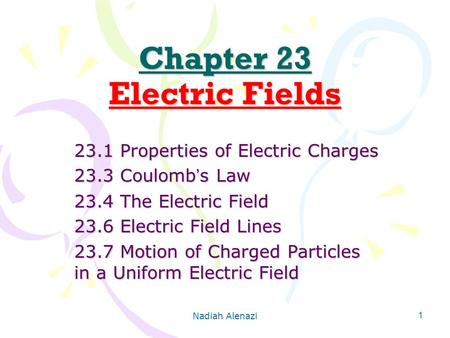 Nadiah Alenazi 1 Chapter 23 Electric Fields 23.1 Properties of Electric Charges 23.3 Coulomb ' s Law 23.4 The Electric Field 23.6 Electric Field Lines.