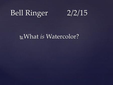  What is Watercolor? Bell Ringer2/2/15. { Watercolor Introduction Known traditionally as Aquarelle in France, Watercolour in England, Watercolor in.