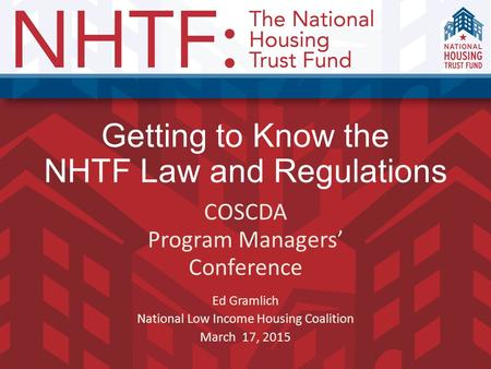 Getting to Know the NHTF Law and Regulations COSCDA Program Managers' Conference Ed Gramlich National Low Income Housing Coalition March 17, 2015.