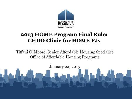 Tiffani C. Moore, Senior Affordable Housing Specialist Office of Affordable Housing Programs January 22, 2015 2013 HOME Program Final Rule: CHDO Clinic.