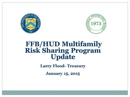 FFB/HUD Multifamily Risk Sharing Program Update FFB/HUD Multifamily Risk Sharing Program Update Larry Flood- Treasury January 15, 2015.