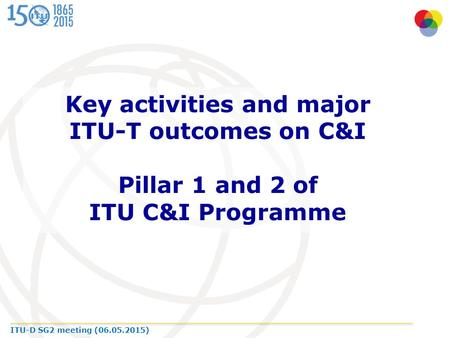 ITU-D SG2 meeting (06.05.2015) Key activities and major ITU-T outcomes on C&I Pillar 1 and 2 of ITU C&I Programme.
