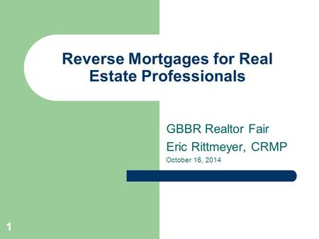 Reverse Mortgages for Real Estate Professionals GBBR Realtor Fair Eric Rittmeyer, CRMP October 16, 2014 1.