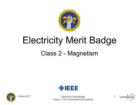 1 Electricity Merit Badge Class 2 – 2013 National Scout Jamboree 9 June 2015 Electricity Merit Badge Class 2 - Magnetism.