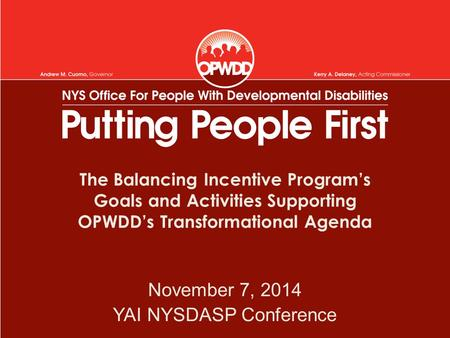 The Balancing Incentive Program's Goals and Activities Supporting OPWDD's Transformational Agenda November 7, 2014 YAI NYSDASP Conference.