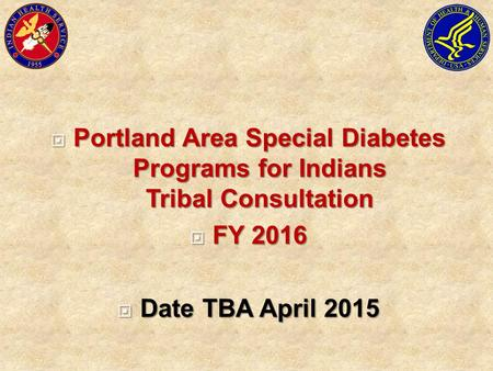  Portland Area Special Diabetes Programs for Indians Tribal Consultation  FY 2016  Date TBA April 2015.