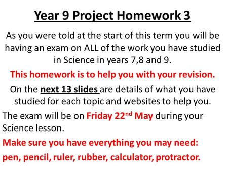 Year 9 Project Homework 3 As you were told at the start of this term you will be having an exam on ALL of the work you have studied in Science in years.