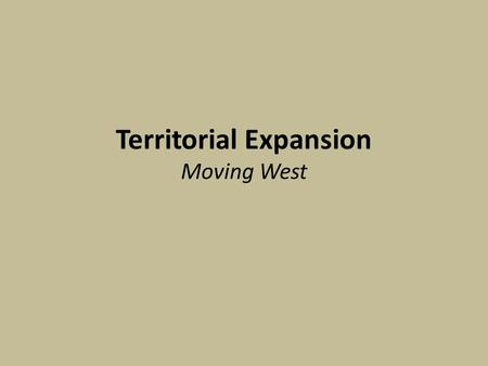 Territorial Expansion Moving West. Manifest Destiny The belief that God has ordained that Americans should expand west.