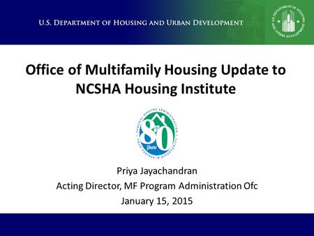 Office of Multifamily Housing Update to NCSHA Housing Institute Priya Jayachandran Acting Director, MF Program Administration Ofc January 15, 2015.