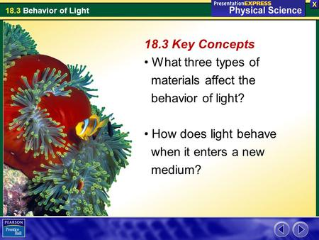 18.3 Behavior of Light 18.3 Key Concepts What three types of materials affect the behavior of light? How does light behave when it enters a new medium?