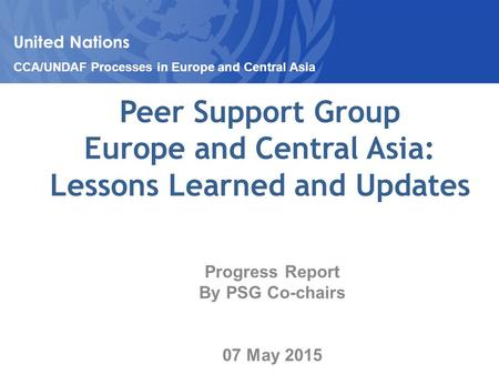 Peer Support Group Europe and Central Asia: Lessons Learned and Updates Progress Report By PSG Co-chairs 07 May 2015 United Nations CCA/UNDAF Processes.