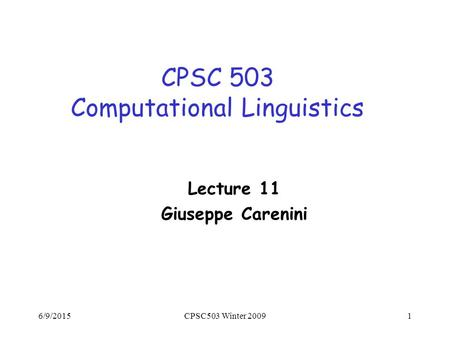 6/9/2015CPSC503 Winter 20091 CPSC 503 Computational Linguistics Lecture 11 Giuseppe Carenini.