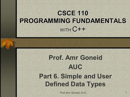 Prof. amr Goneid, AUC1 CSCE 110 PROGRAMMING FUNDAMENTALS WITH C++ Prof. Amr Goneid AUC Part 6. Simple and User Defined Data Types.