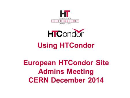 Using HTCondor European HTCondor Site Admins Meeting CERN December 2014.