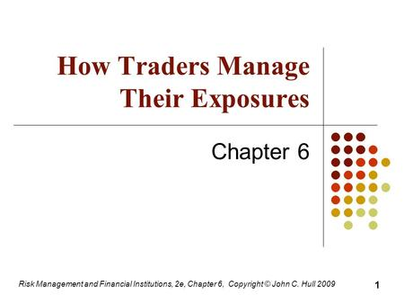 How Traders Manage Their Exposures Chapter 6 Risk Management and Financial Institutions, 2e, Chapter 6, Copyright © John C. Hull 2009 1.