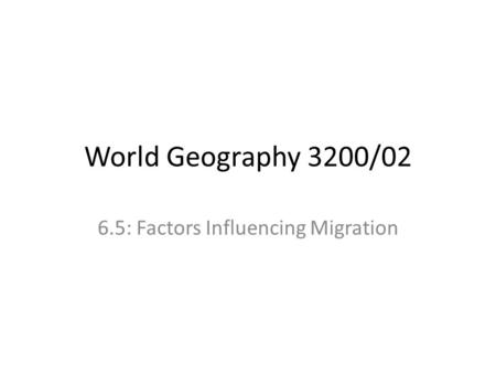 World Geography 3200/02 6.5: Factors Influencing Migration.