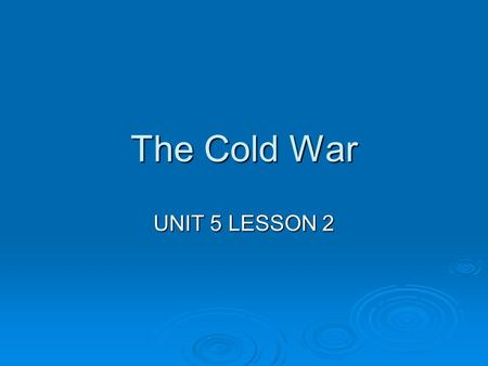 The Cold War UNIT 5 LESSON 2.