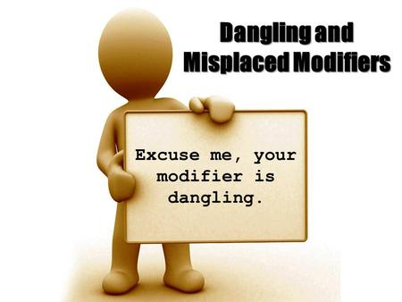 Dangling and Misplaced Modifiers Excuse me, your modifier is dangling.