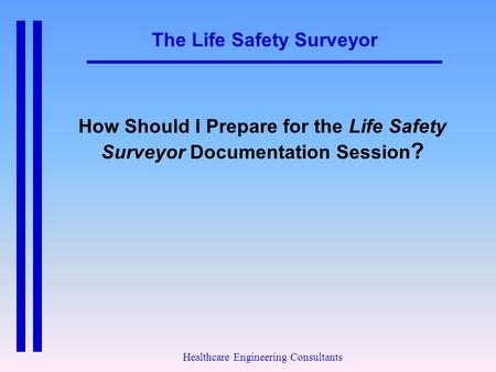 The Life Safety Surveyor Healthcare Engineering Consultants How Should I Prepare for the Life Safety Surveyor Documentation Session ?