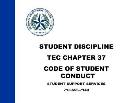 STUDENT DISCIPLINE TEC CHAPTER 37 CODE OF STUDENT CONDUCT STUDENT SUPPORT SERVICES 713-556-7140.