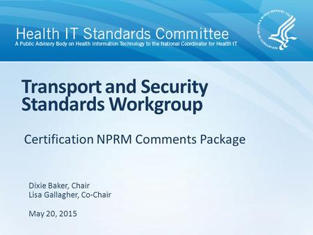 Certification NPRM Comments Package Transport and Security Standards Workgroup Dixie Baker, Chair Lisa Gallagher, Co-Chair May 20, 2015.
