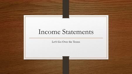 Income Statements Let's Go Over the Terms.