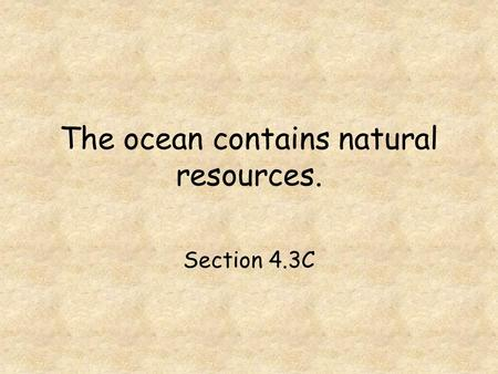 The ocean contains natural resources. Section 4.3C.