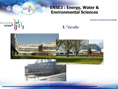 ENSE3 : Energy, Water & Environmental Sciences. ENSE3 : a prestigious French «Grande Ecole» (engineering) 300 graduates per year  merging in 2008 between.