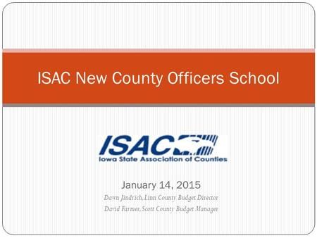 January 14, 2015 Dawn Jindrich, Linn County Budget Director David Farmer, Scott County Budget Manager ISAC New County Officers School.