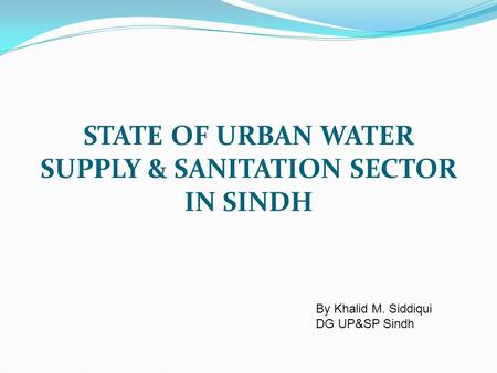 STATE OF URBAN WATER SUPPLY & SANITATION SECTOR IN SINDH By Khalid M. Siddiqui DG UP&SP Sindh.