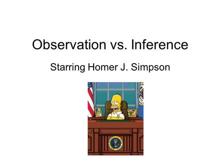 Observation vs. Inference Starring Homer J. Simpson.
