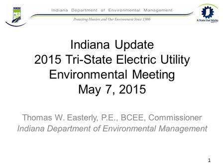 Indiana Update 2015 Tri-State Electric Utility Environmental Meeting May 7, 2015 Thomas W. Easterly, P.E., BCEE, Commissioner Indiana Department of Environmental.