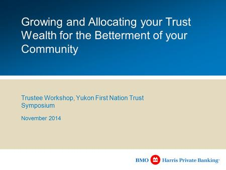 Growing and Allocating your Trust Wealth for the Betterment of your Community Trustee Workshop, Yukon First Nation Trust Symposium November 2014.