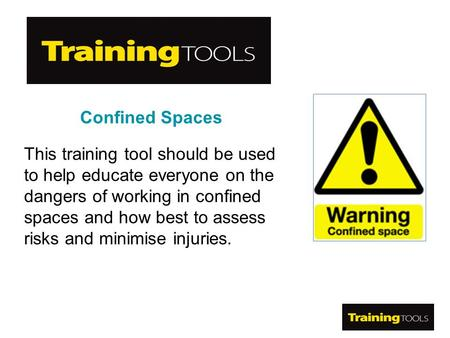 Confined Spaces This training tool should be used to help educate everyone on the dangers of working in confined spaces and how best to assess risks and.
