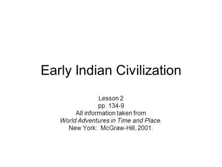 Early Indian Civilization Lesson 2 pp. 134-9 All information taken from World Adventures in Time and Place. New York: McGraw-Hill, 2001.