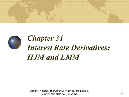 Chapter 31 Interest Rate Derivatives: HJM and LMM Options, Futures, and Other Derivatives, 8th Edition, Copyright © John C. Hull 20121.