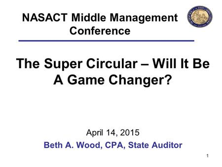 The Super Circular – Will It Be A Game Changer? April 14, 2015 Beth A. Wood, CPA, State Auditor 1 NASACT Middle Management Conference.
