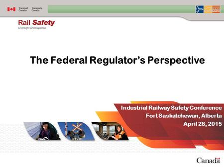 The Federal Regulator's Perspective Industrial Railway Safety Conference Fort Saskatchewan, Alberta April 28, 2015.