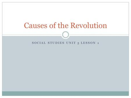 SOCIAL STUDIES UNIT 5 LESSON 1 Causes of the Revolution.
