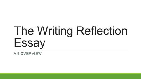 The Writing Reflection Essay AN OVERVIEW. Writing Reflection Essay Prompt The county curriculum guide for the writing reflection essay gives the following.