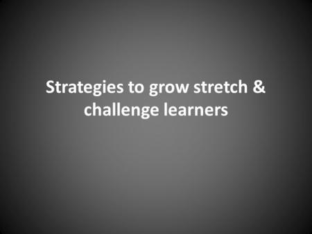 Strategies to grow stretch & challenge learners. What grows S&C learners? 1. Students who are self-confident, motivated and engaged learners 2. Students.
