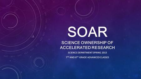 SOAR SCIENCE OWNERSHIP OF ACCELERATED RESEARCH SCIENCE DEPARTMENT SPRING 2015 7 TH AND 8 TH GRADE ADVANCED CLASSES.