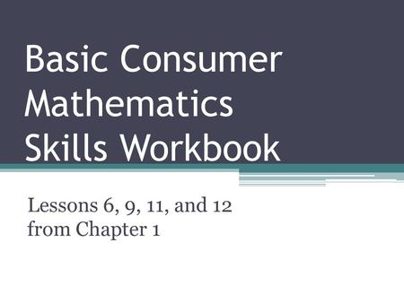Basic Consumer Mathematics Skills Workbook Lessons 6, 9, 11, and 12 from Chapter 1.