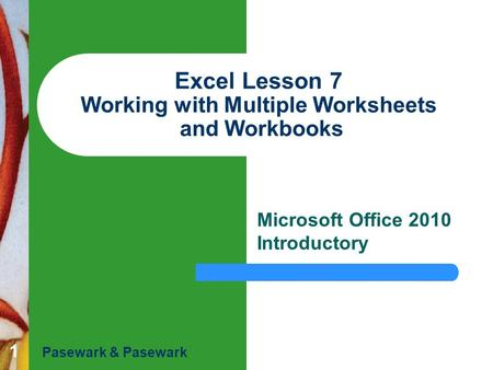 1 Excel Lesson 7 Working with Multiple Worksheets and Workbooks Microsoft Office 2010 Introductory Pasewark & Pasewark.