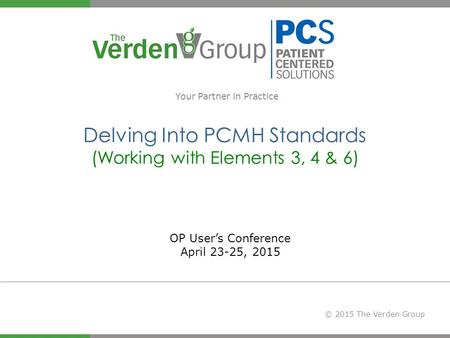 © 2015 The Verden Group Delving Into PCMH Standards (Working with Elements 3, 4 & 6) Your Partner in Practice OP User's Conference April 23-25, 2015.