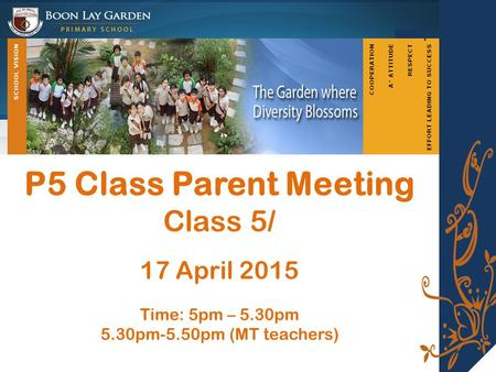 P5 Class Parent Meeting Class 5/ 17 April 2015 Time: 5pm – 5.30pm 5.30pm-5.50pm (MT teachers)