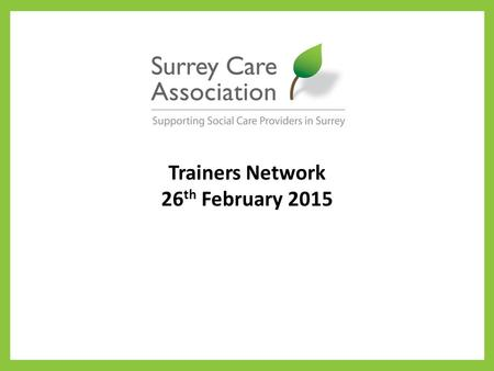 Trainers Network 26 th February 2015. Care Certificate It is still planned that the Care Certificate will be introduced in March 2015, replacing both.