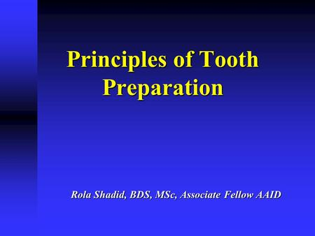Principles of Tooth Preparation Rola Shadid, BDS, MSc, Associate Fellow AAID.